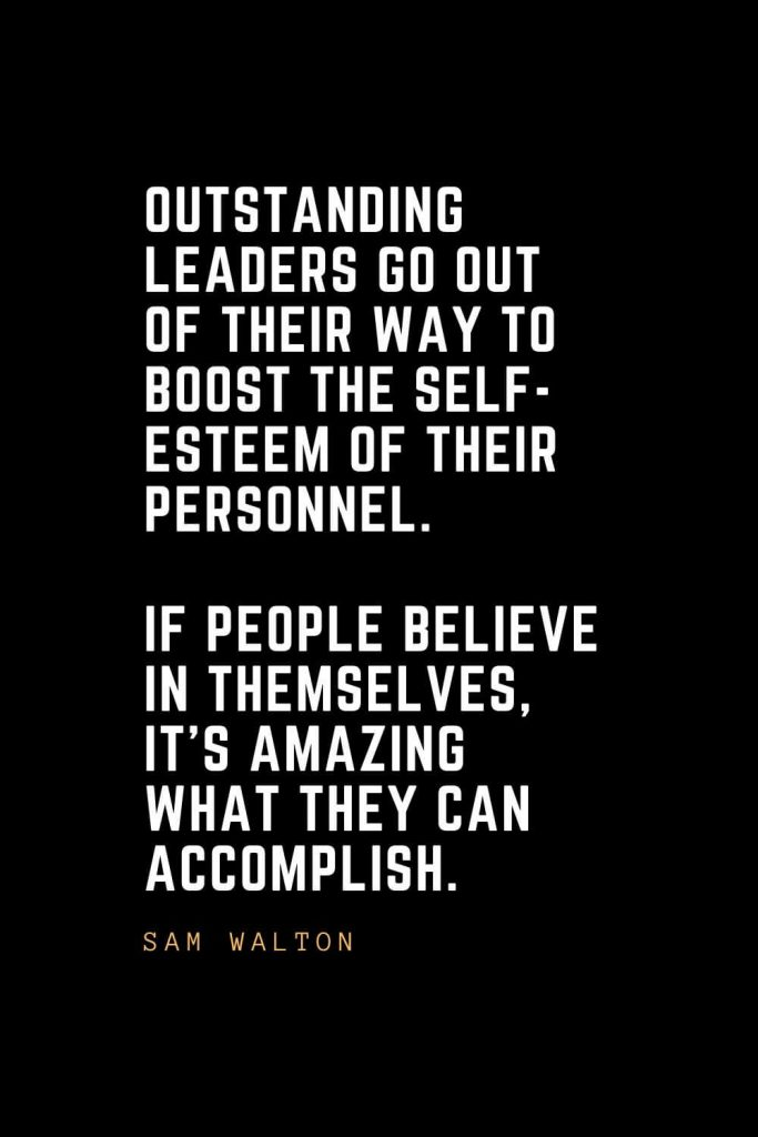 Leadership Quotes (38): Outstanding leaders go out of their way to boost the self-esteem of their personnel. If people believe in themselves, it's amazing what they can accomplish. — Sam Walton