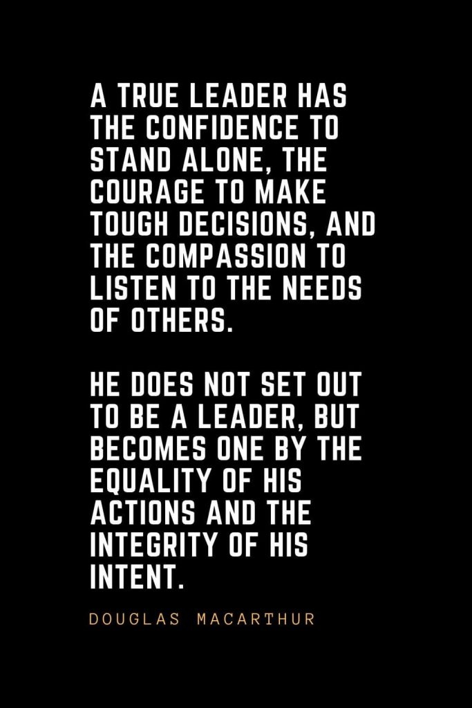 Leadership Quotes (39): A true leader has the confidence to stand alone, the courage to make tough decisions, and the compassion to listen to the needs of others. He does not set out to be a leader, but becomes one by the equality of his actions and the integrity of his intent. — Douglas MacArthur