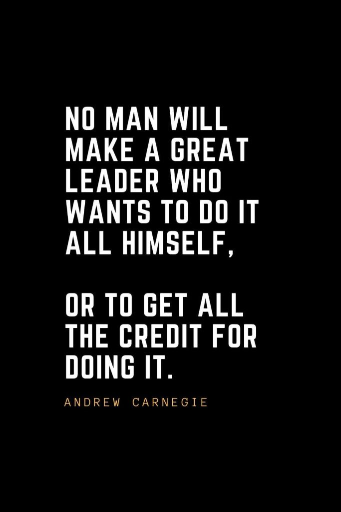 Leadership Quotes (41): No man will make a great leader who wants to do it all himself, or to get all the credit for doing it. — Andrew Carnegie