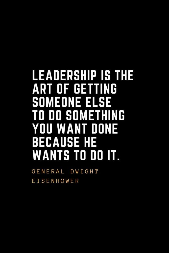 Leadership Quotes (42): Leadership is the art of getting someone else to do something you want done because he wants to do it. — General Dwight Eisenhower