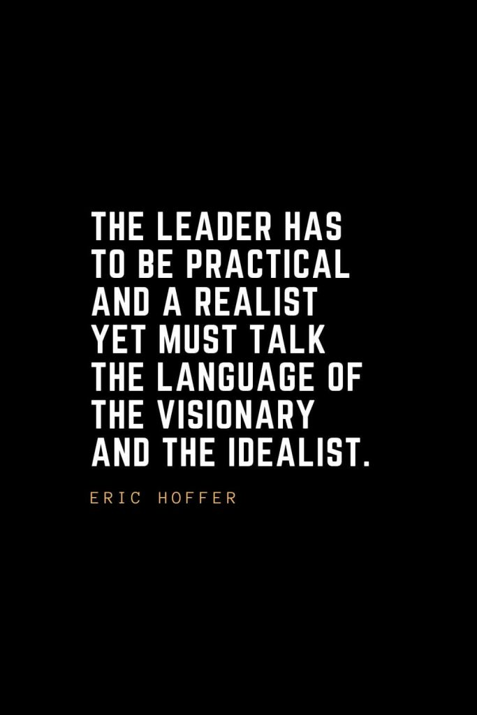 Leadership Quotes (43): The leader has to be practical and a realist yet must talk the language of the visionary and the idealist. — Eric Hoffer