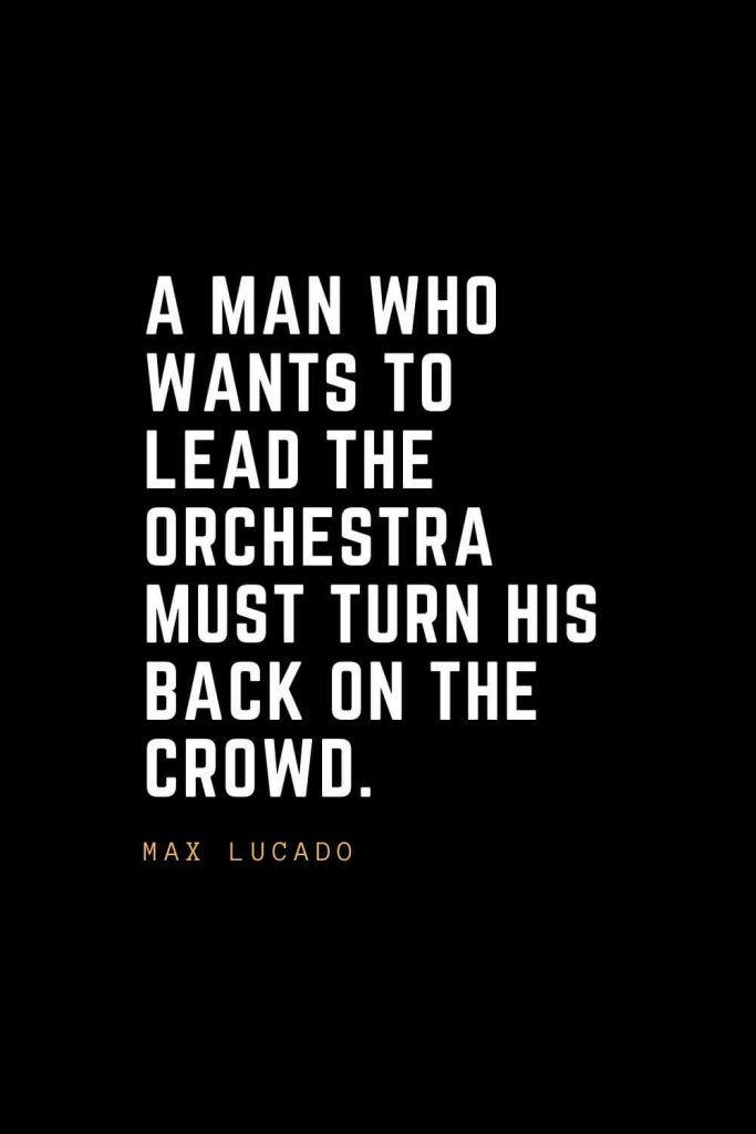 Leadership Quotes (45): A man who wants to lead the orchestra must turn his back on the crowd. — Max Lucado