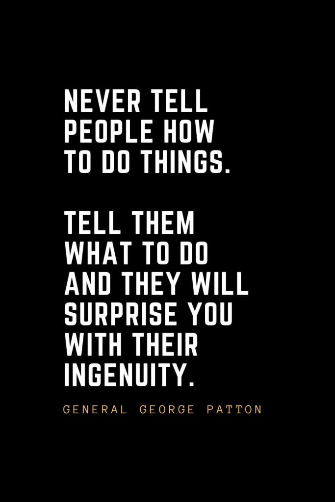 Leadership Quotes (46): Never tell people how to do things. Tell them what to do and they will surprise you with their ingenuity. — General George Patton