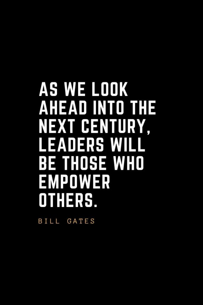 Leadership Quotes (47): As we look ahead into the next century, leaders will be those who empower others. — Bill Gates
