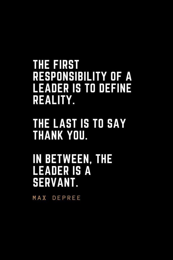 Leadership Quotes (5): The first responsibility of a leader is to define reality. The last is to say thank you. In between, the leader is a servant. —Max DePree