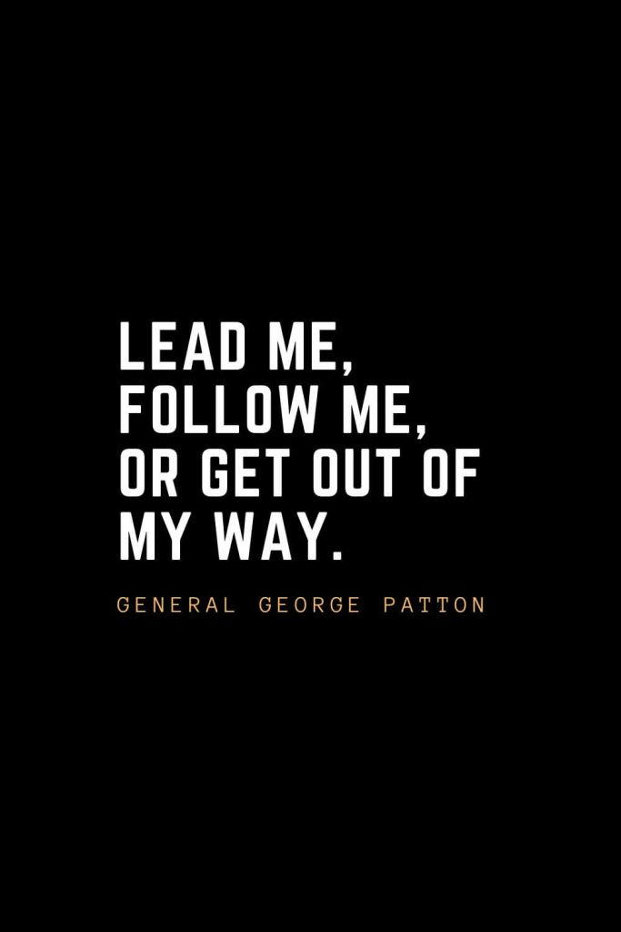 Leadership Quotes (7): Lead me, follow me, or get out of my way. — General George Patton