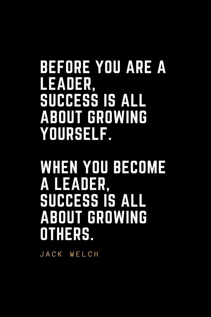 Leadership Quotes (8): Before you are a leader, success is all about growing yourself. When you become a leader, success is all about growing others. — Jack Welch