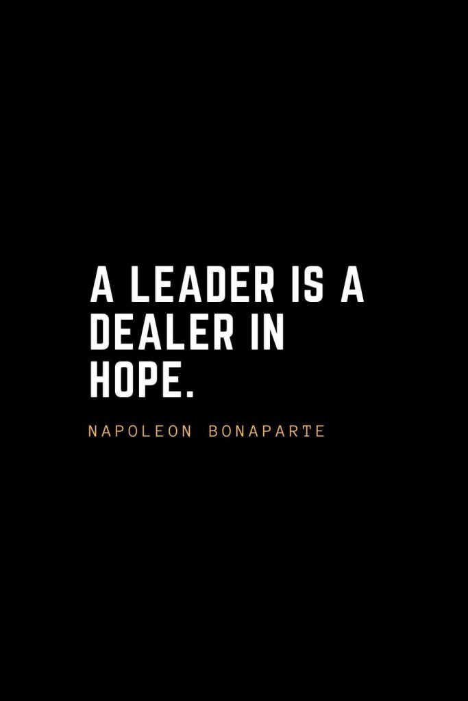 Leadership Quotes (9): A leader is a dealer in hope. — Napoleon Bonaparte