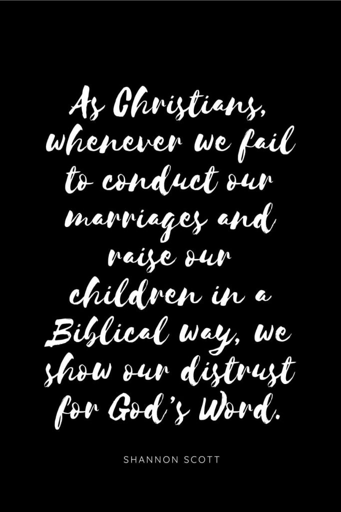 Quotes about Children 11: As Christians, whenever we fail to conduct our marriages and raise our children in a Biblical way, we show our distrust for God's Word.