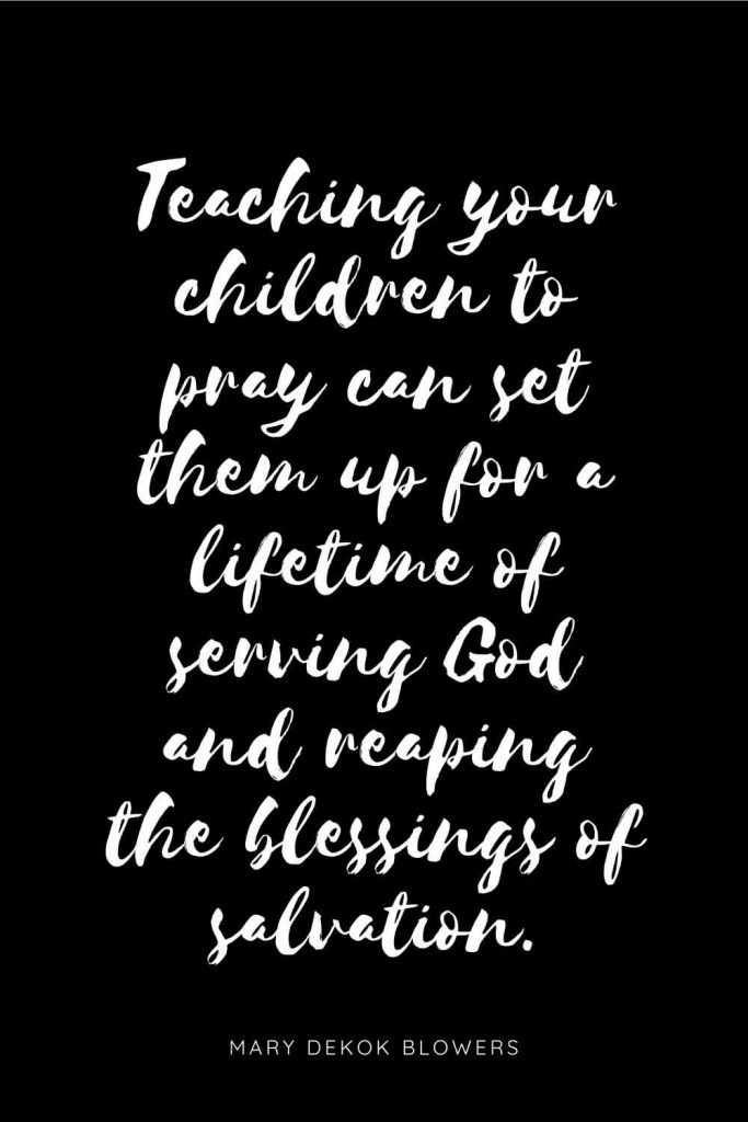 Quotes about Children 2: Teaching your children to pray can set them up for a lifetime of serving God and reaping the blessings of salvation.