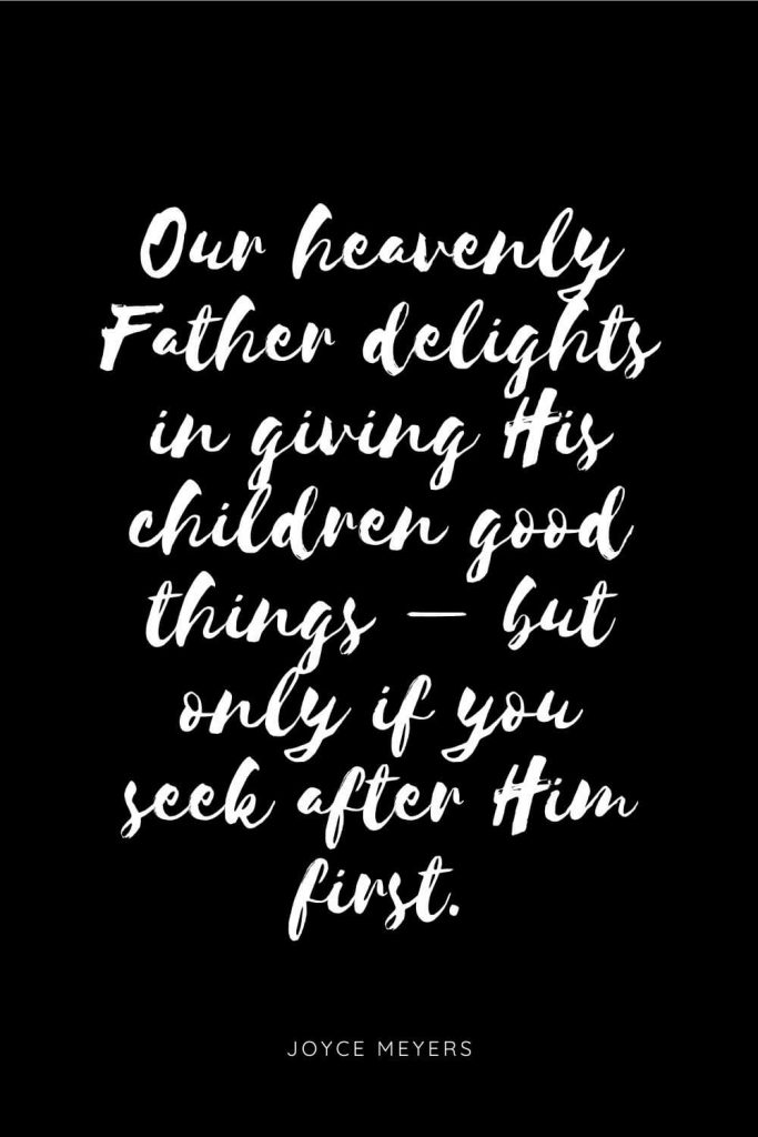 Quotes about Children 4: Our heavenly Father delights in giving His children good things - but only if you seek after Him first.