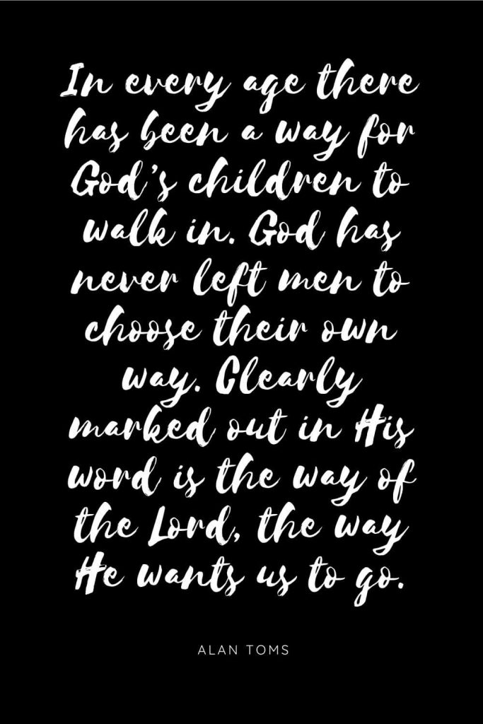 Quotes about Children 9: In every age there has been a way for God's children to walk in. God has never left men to choose their own way. Clearly marked out in His word is the way of the Lord, the way He wants us to go.