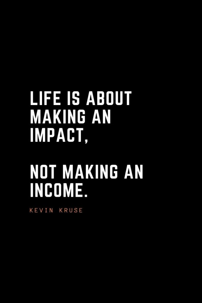 Top 100 Inspirational Quotes (1): Life is about making an impact, not making an income. - Kevin Kruse