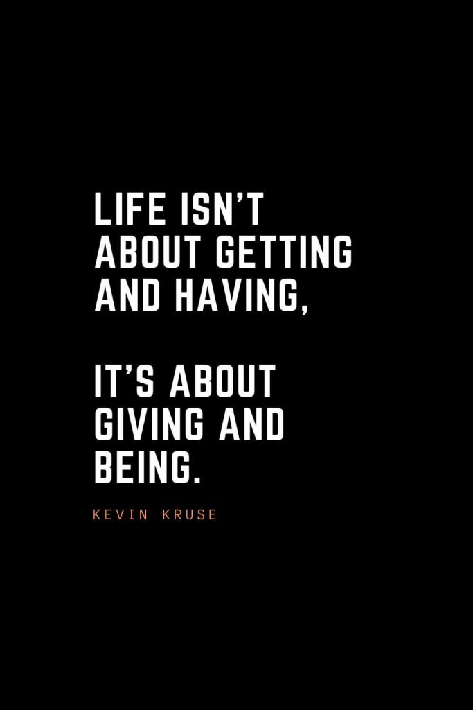 Top 100 Inspirational Quotes (11): Life isn't about getting and having, it's about giving and being. – Kevin Kruse
