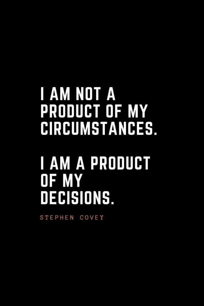 Top 100 Inspirational Quotes (23): I am not a product of my circumstances. I am a product of my decisions. – Stephen Covey