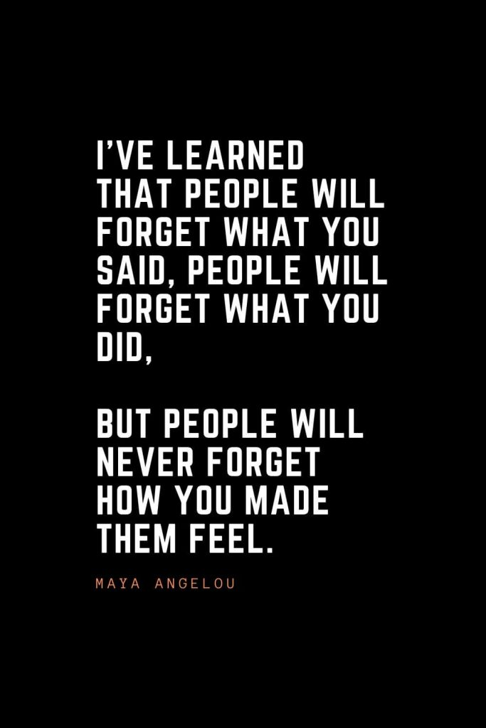 Top 100 Inspirational Quotes (26): I've learned that people will forget what you said, people will forget what you did, but people will never forget how you made them feel. – Maya Angelou