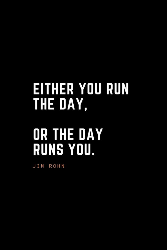 Top 100 Inspirational Quotes (27): Either you run the day, or the day runs you. – Jim Rohn