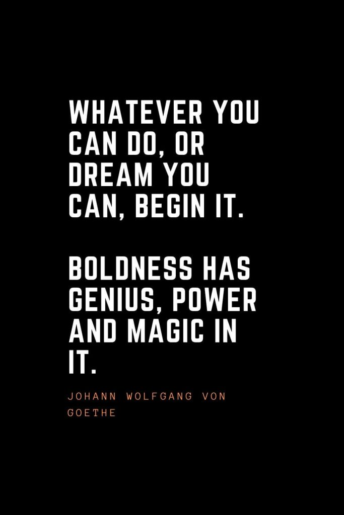 Top 100 Inspirational Quotes (30): Whatever you can do, or dream you can, begin it. Boldness has genius, power and magic in it. – Johann Wolfgang von Goethe