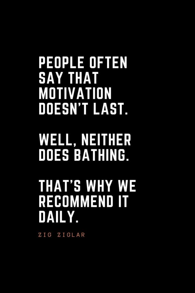 Top 100 Inspirational Quotes (32): People often say that motivation doesn't last. Well, neither does bathing. That's why we recommend it daily. – Zig Ziglar