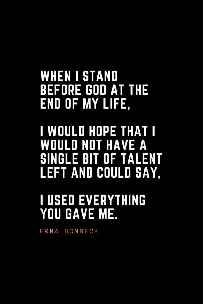 Top 100 Inspirational Quotes (39): When I stand before God at the end of my life, I would hope that I would not have a single bit of talent left and could say, I used everything you gave me. – Erma Bombeck