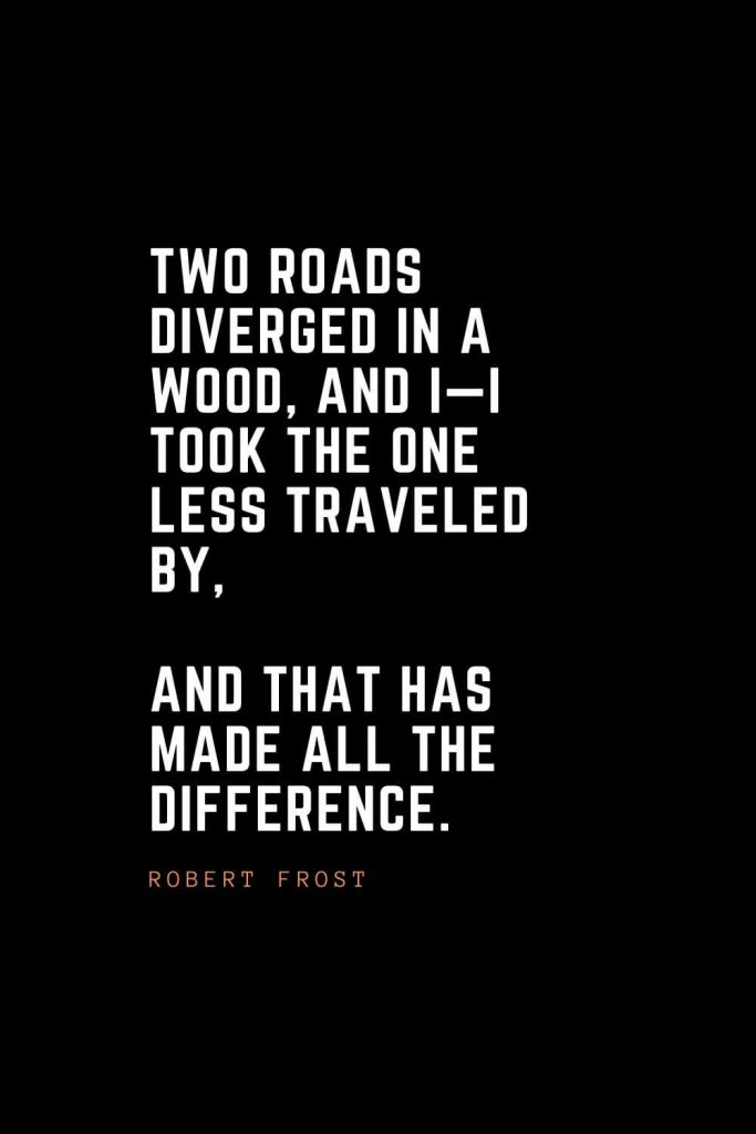 Top 100 Inspirational Quotes (4): Two roads diverged in a wood, and I—I took the one less traveled by, And that has made all the difference. – Robert Frost