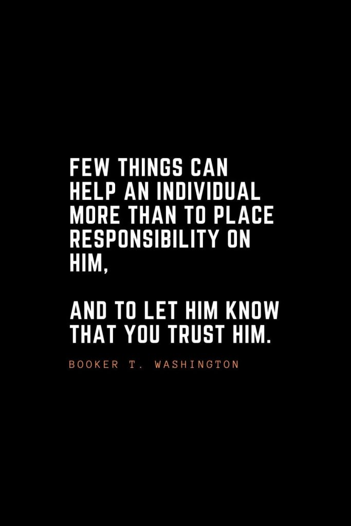 Top 100 Inspirational Quotes (40): Few things can help an individual more than to place responsibility on him, and to let him know that you trust him. – Booker T. Washington
