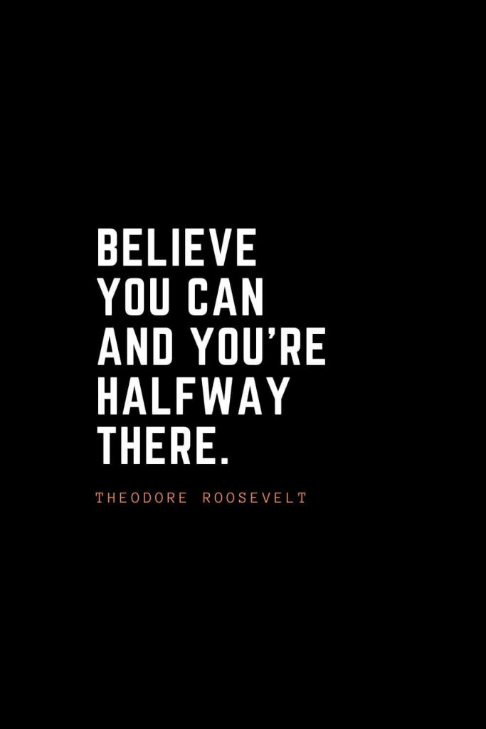 Top 100 Inspirational Quotes (42): Believe you can and you're halfway there. – Theodore Roosevelt