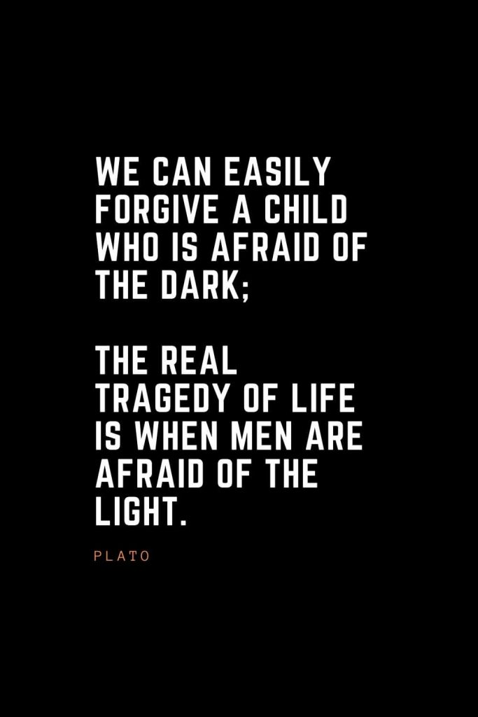 Top 100 Inspirational Quotes (44): We can easily forgive a child who is afraid of the dark; the real tragedy of life is when men are afraid of the light. – Plato
