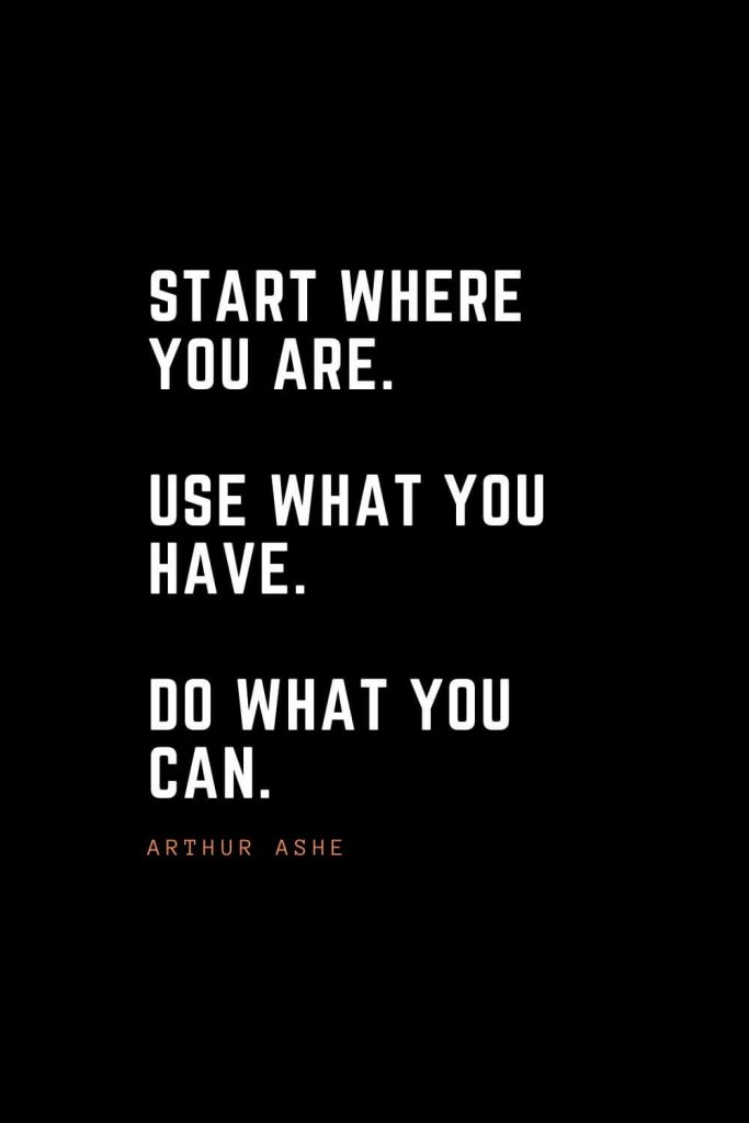 Top 100 Inspirational Quotes (46): Start where you are. Use what you have. Do what you can. – Arthur Ashe