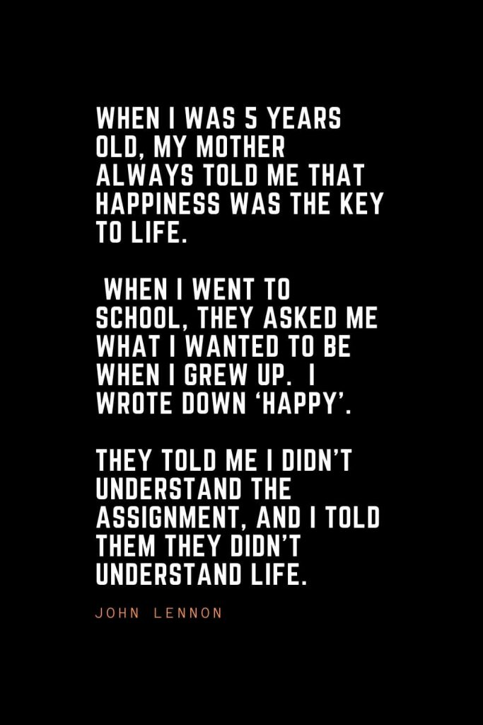 Top 100 Inspirational Quotes (47): When I was 5 years old, my mother always told me that happiness was the key to life. When I went to school, they asked me what I wanted to be when I grew up. I wrote down 'happy'. They told me I didn't understand the assignment, and I told them they didn't understand life. – John Lennon