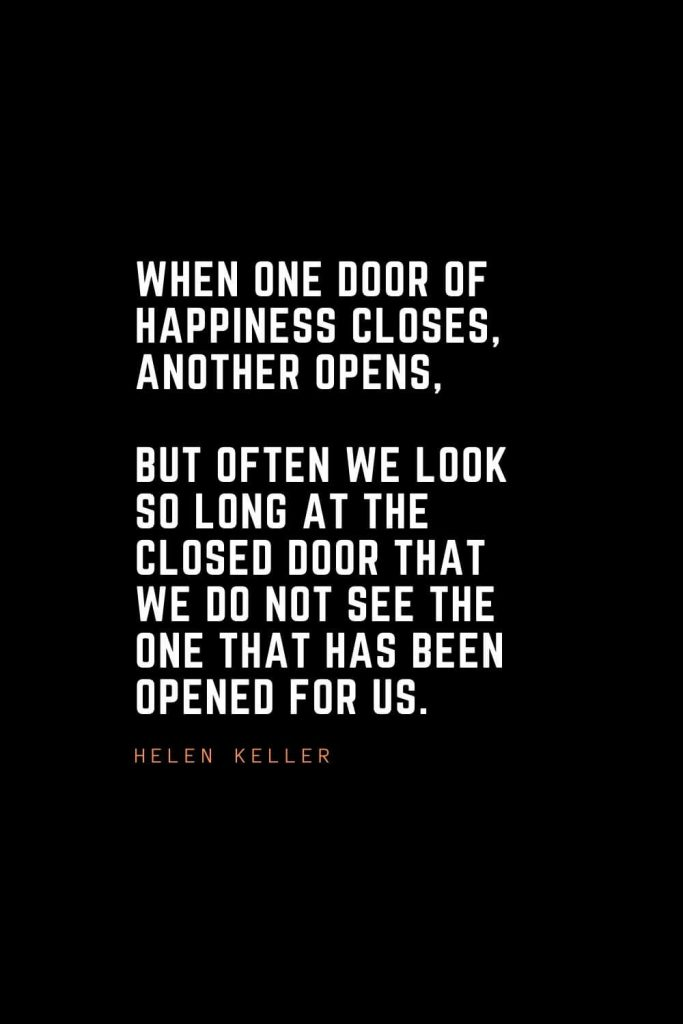 Top 100 Inspirational Quotes (49): When one door of happiness closes, another opens, but often we look so long at the closed door that we do not see the one that has been opened for us. – Helen Keller