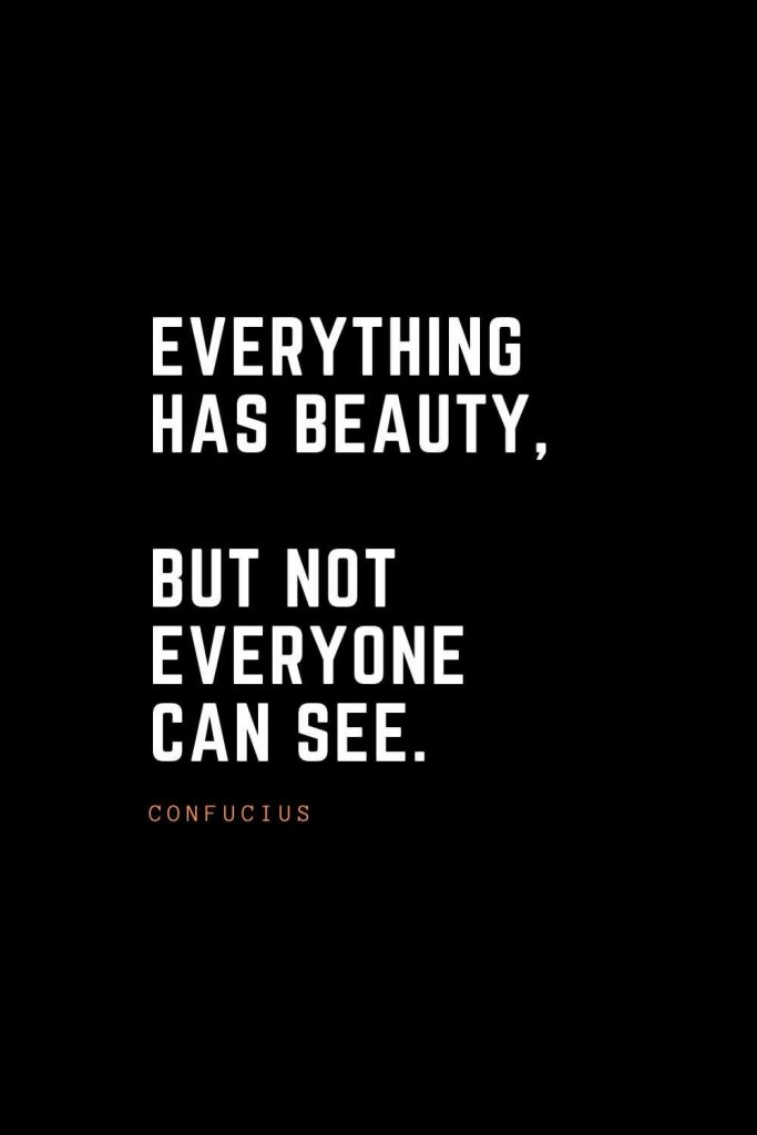 Top 100 Inspirational Quotes (50): Everything has beauty, but not everyone can see. – Confucius