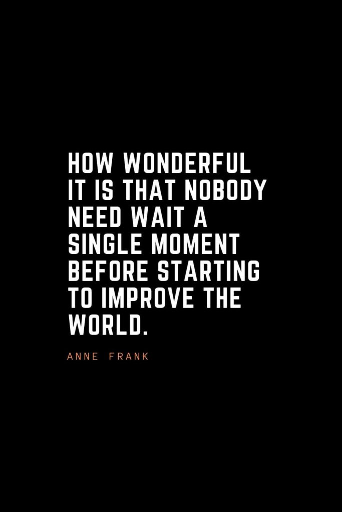 Top 100 Inspirational Quotes (51): How wonderful it is that nobody need wait a single moment before starting to improve the world. – Anne Frank