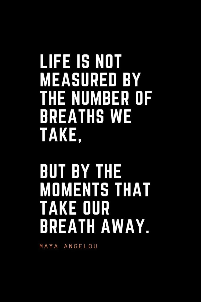 Top 100 Inspirational Quotes (53): Life is not measured by the number of breaths we take, but by the moments that take our breath away. – Maya Angelou