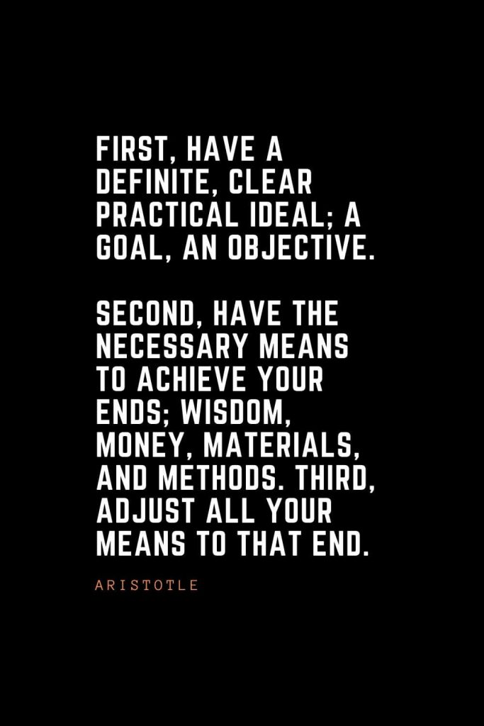 Top 100 Inspirational Quotes (56): First, have a definite, clear practical ideal; a goal, an objective. Second, have the necessary means to achieve your ends; wisdom, money, materials, and methods. Third, adjust all your means to that end. – Aristotle