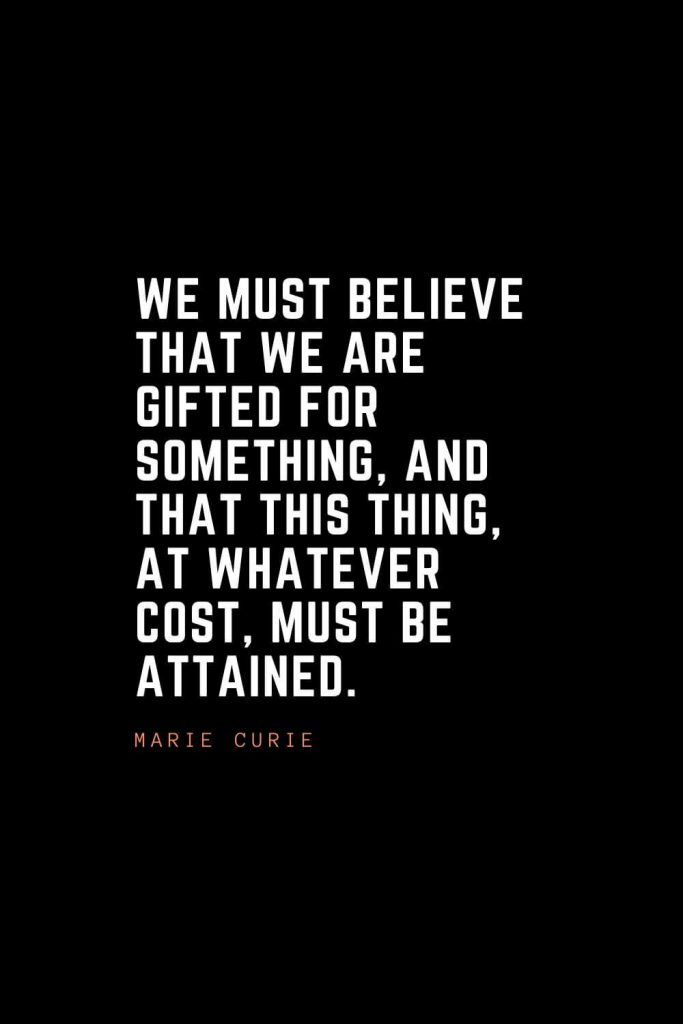 Top 100 Inspirational Quotes (59): We must believe that we are gifted for something, and that this thing, at whatever cost, must be attained. – Marie Curie