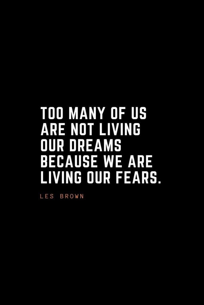 Top 100 Inspirational Quotes (60): Too many of us are not living our dreams because we are living our fears. – Les Brown