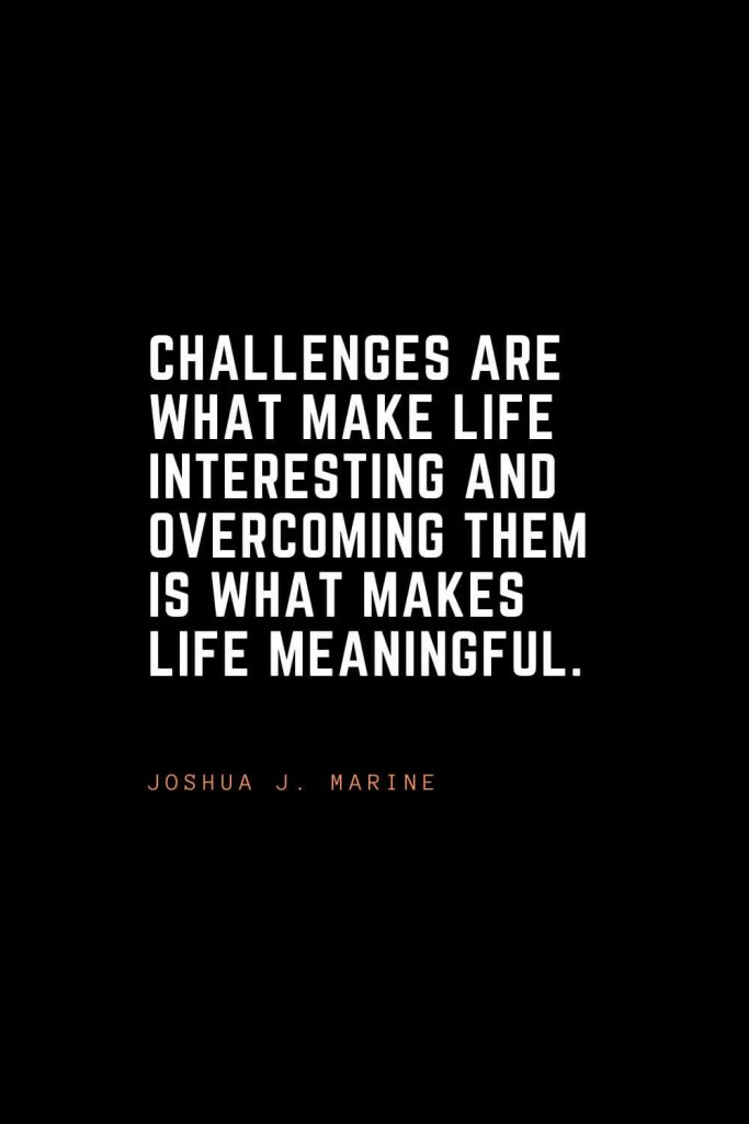 Top 100 Inspirational Quotes (61): Challenges are what make life interesting and overcoming them is what makes life meaningful. – Joshua J. Marine