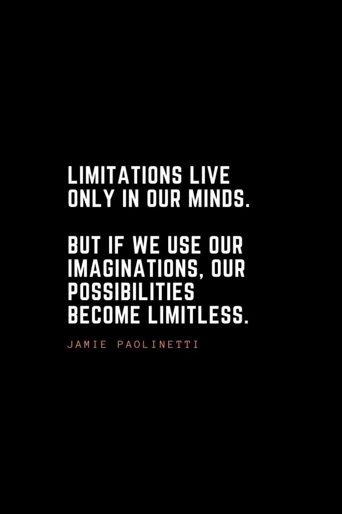 Top 100 Inspirational Quotes (64): Limitations live only in our minds. But if we use our imaginations, our possibilities become limitless. – Jamie Paolinetti