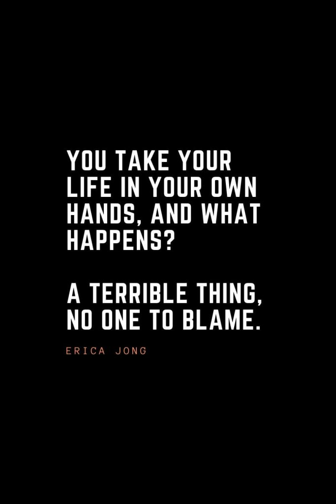 Top 100 Inspirational Quotes (65): You take your life in your own hands, and what happens? A terrible thing, no one to blame. – Erica Jong
