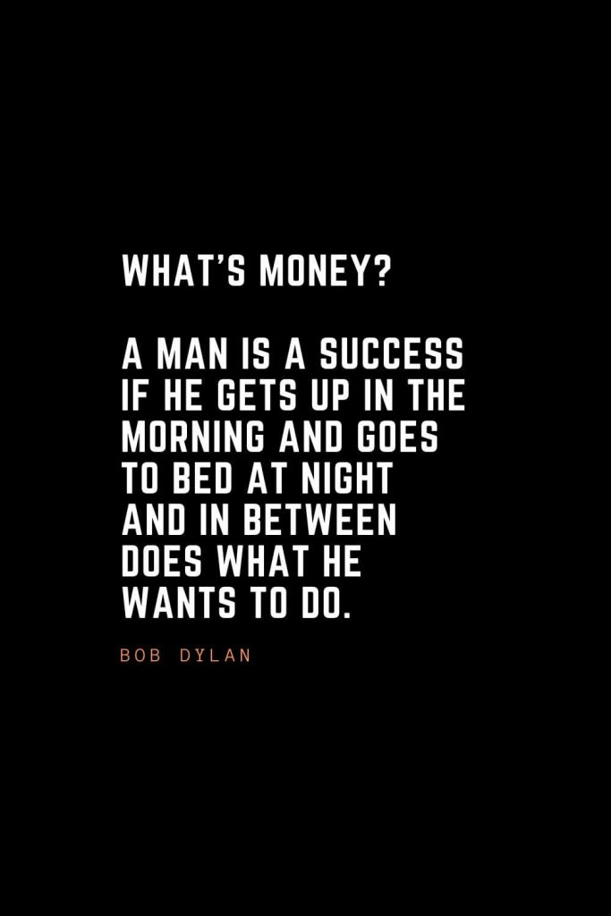 Top 100 Inspirational Quotes (66): What's money? A man is a success if he gets up in the morning and goes to bed at night and in between does what he wants to do. – Bob Dylan