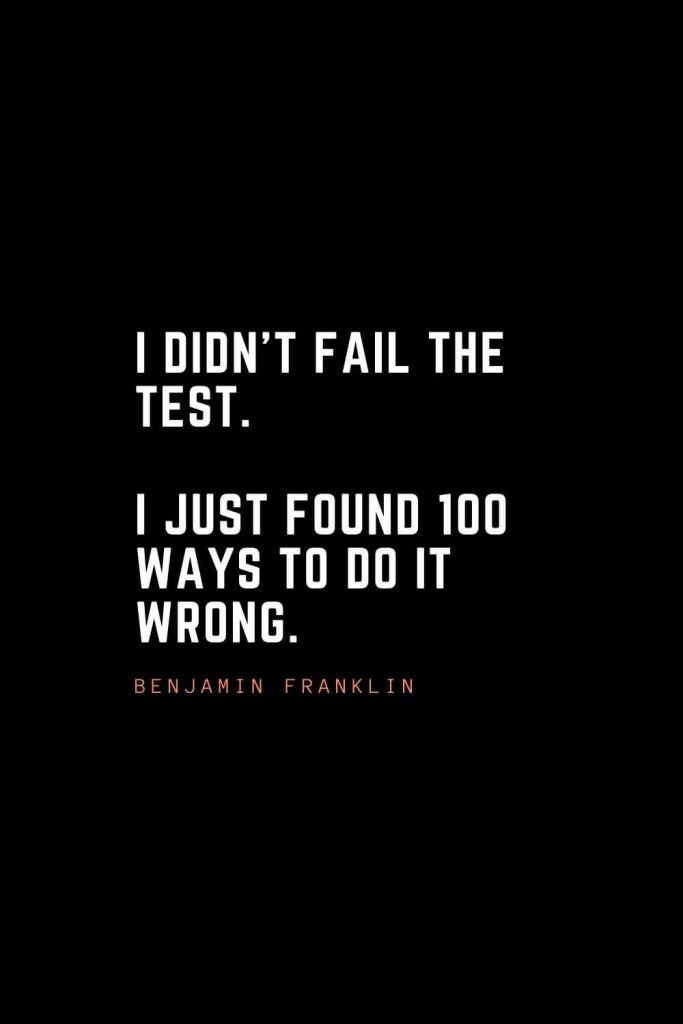 Top 100 Inspirational Quotes (67): I didn't fail the test. I just found 100 ways to do it wrong. – Benjamin Franklin