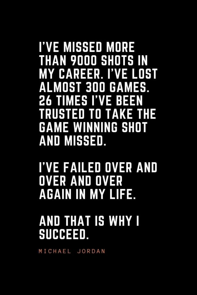 Top 100 Inspirational Quotes (7): I've missed more than 9000 shots in my career. I've lost almost 300 games. 26 times I've been trusted to take the game winning shot and missed. I've failed over and over and over again in my life. And that is why I succeed. – Michael Jordan