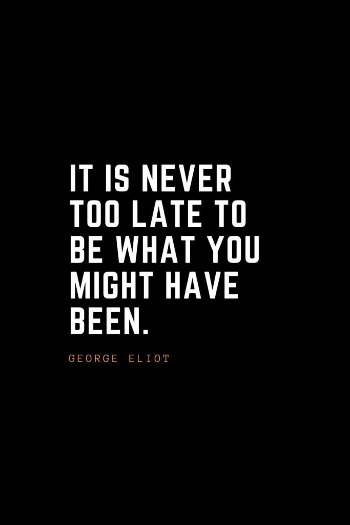 Top 100 Inspirational Quotes (72): It is never too late to be what you might have been. – George Eliot