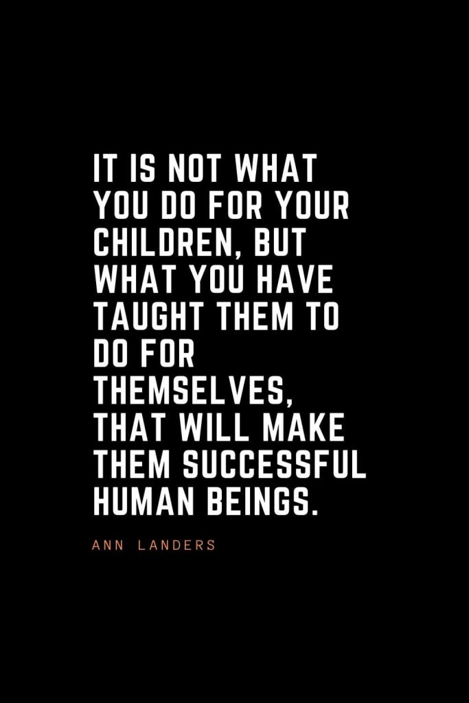 Top 100 Inspirational Quotes (76): It is not what you do for your children, but what you have taught them to do for themselves, that will make them successful human beings. – Ann Landers