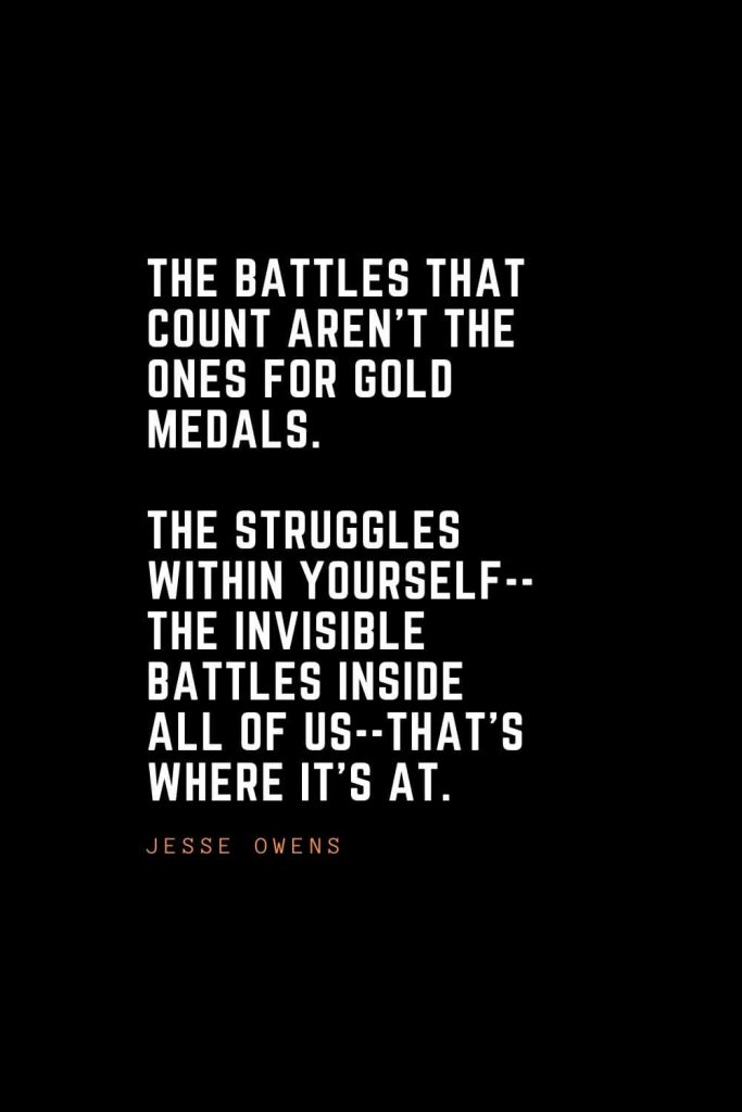 Top 100 Inspirational Quotes (79): The battles that count aren't the ones for gold medals. The struggles within yourself--the invisible battles inside all of us--that's where it's at. – Jesse Owens