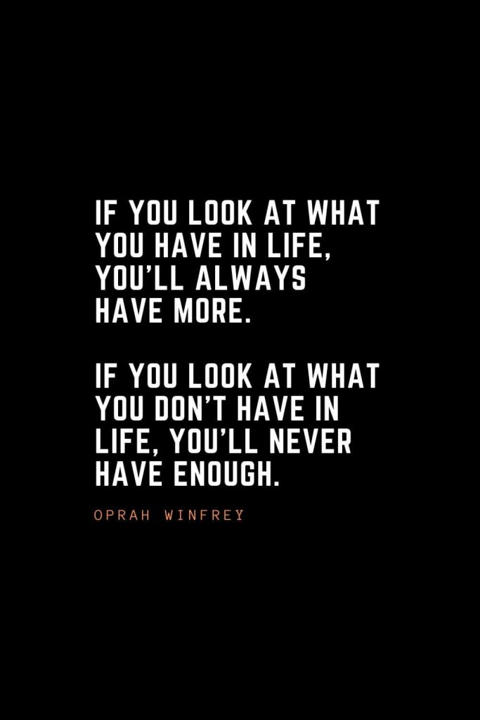 Top 100 Inspirational Quotes (83): If you look at what you have in life, you'll always have more. If you look at what you don't have in life, you'll never have enough. – Oprah Winfrey