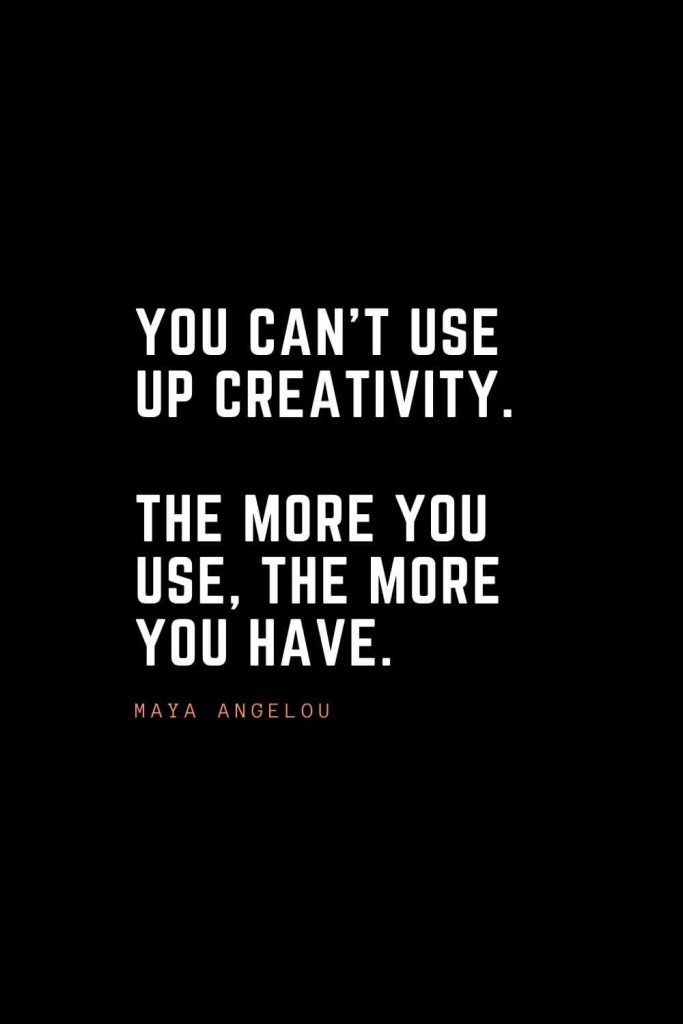 Top 100 Inspirational Quotes (85): You can't use up creativity. The more you use, the more you have. – Maya Angelou