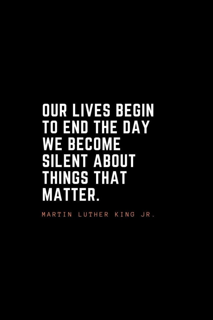 Top 100 Inspirational Quotes (87): Our lives begin to end the day we become silent about things that matter. – Martin Luther King Jr.