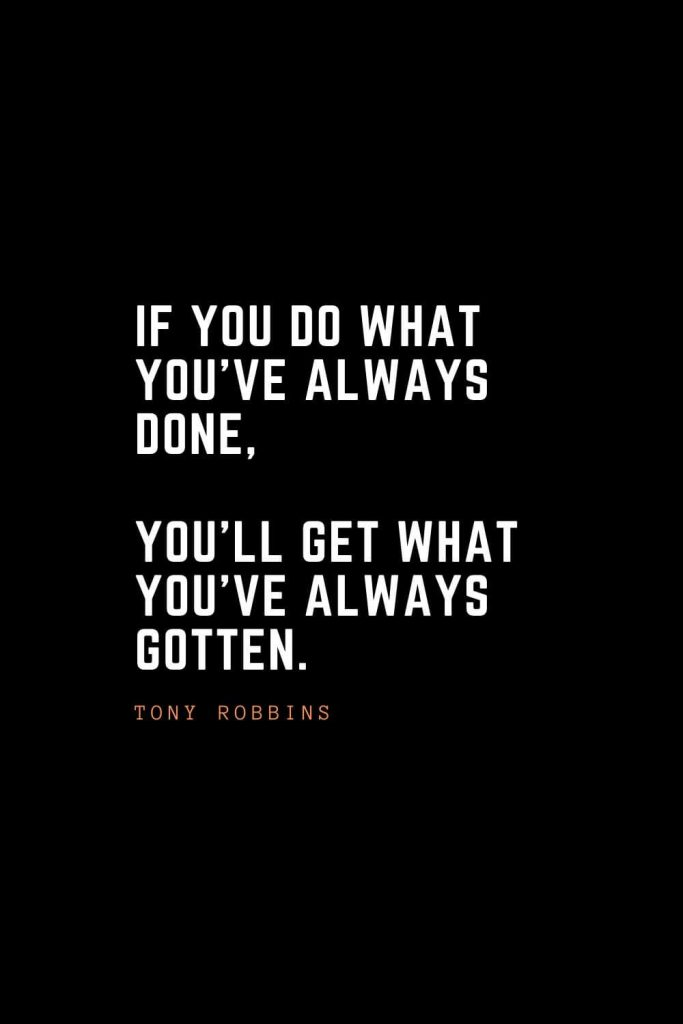 Top 100 Inspirational Quotes (89): If you do what you've always done, you'll get what you've always gotten. – Tony Robbins